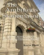 The Ambitious Stonemason: (William Gascoyne's role in the development of Royal Leamington Spa and a changing Construction Industry) - Book Cover