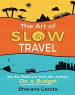 The Art of Slow Travel: See the World and Savor the Journey On a Budget - Book Cover