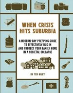 When Crisis Hits Suburbia: A Modern-Day Prepping Guide to Effectively Bug in and Protect Your Family Home in a Societal Collapse - Book Cover