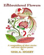 The Embroidered Flowers: A compendium of short stories and even shorter poems - Book Cover