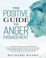 The Positive Guide to Anger Management: The most practical guide...